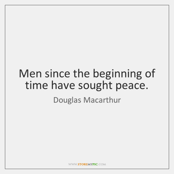 Men since the beginning of time have sought peace.