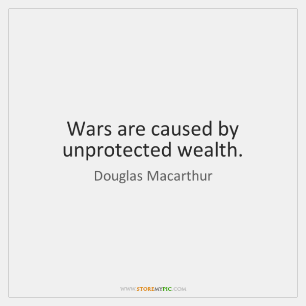 Wars are caused by unprotected wealth.