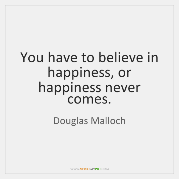 You have to believe in happiness, or happiness never comes.