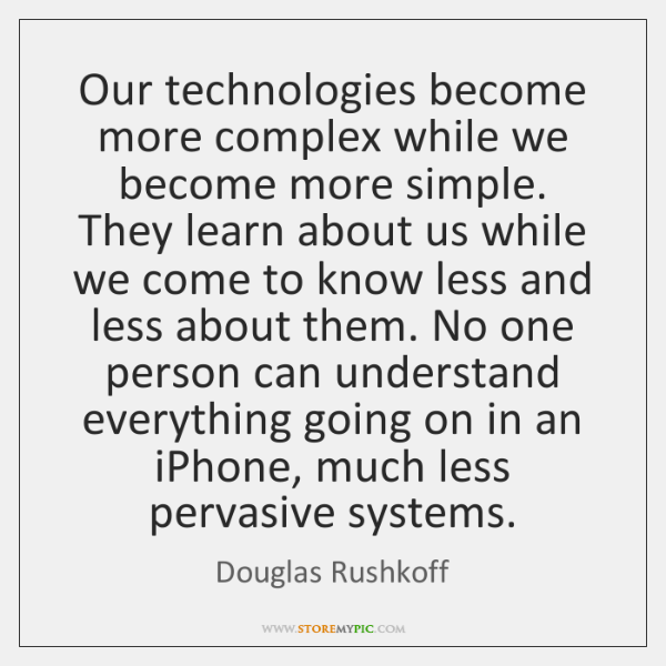 Our technologies become more complex while we become more simple. They learn ...