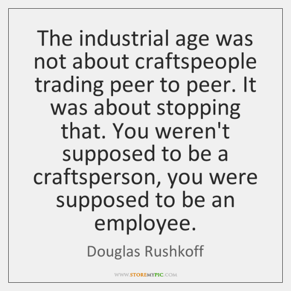 The industrial age was not about craftspeople trading peer to peer. It ...