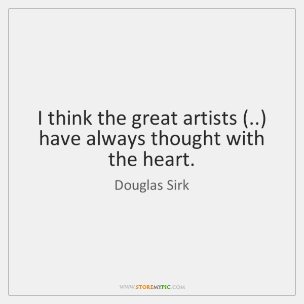 I think the great artists (..) have always thought with the heart.