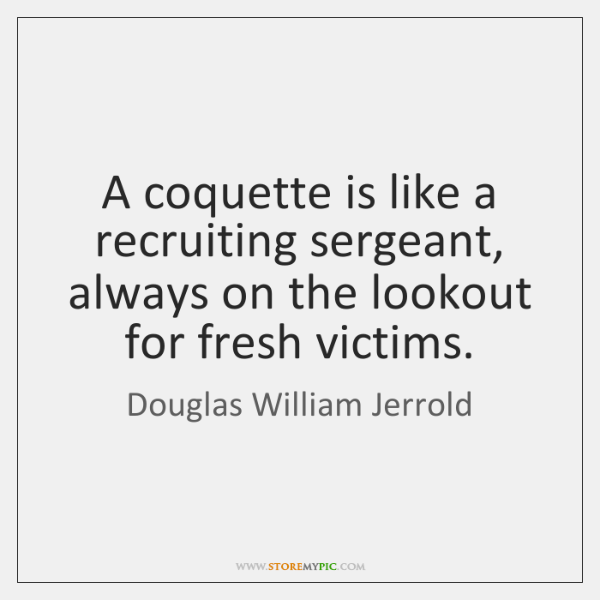 A coquette is like a recruiting sergeant, always on the lookout for ...