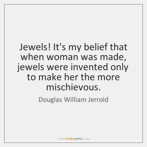 Jewels! It's my belief that when woman was made, jewels were invented ...