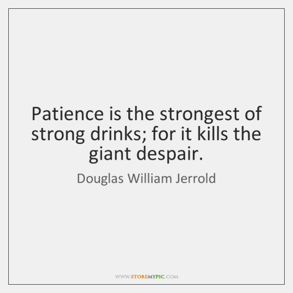 Patience is the strongest of strong drinks; for it kills the giant ...