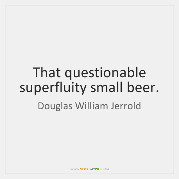 That questionable superfluity small beer.