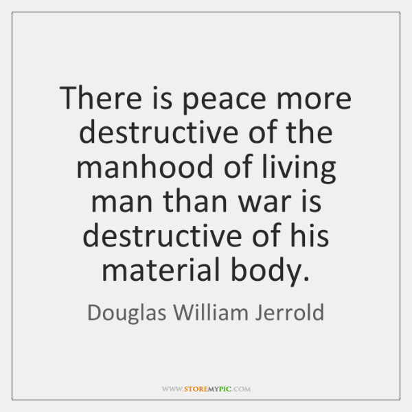 There is peace more destructive of the manhood of living man than ...