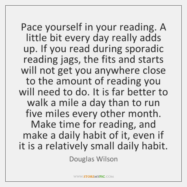 Pace yourself in your reading. A little bit every day really adds ...