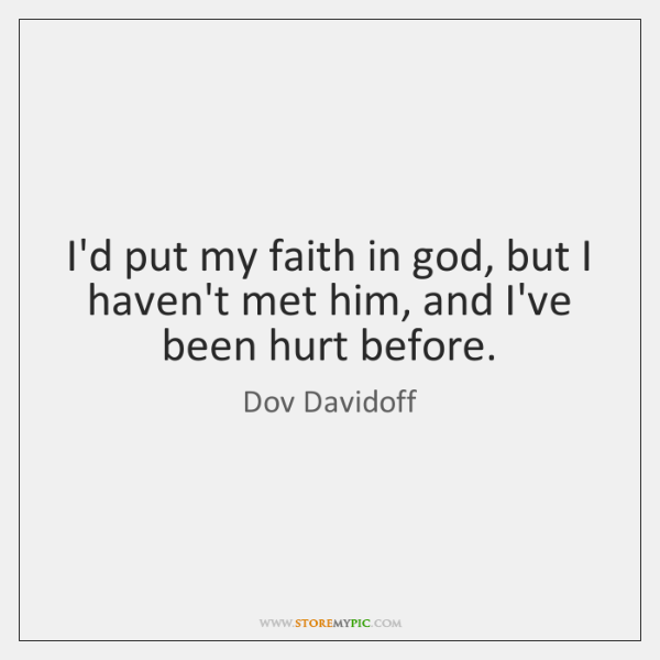 I'd put my faith in god, but I haven't met him, and ...