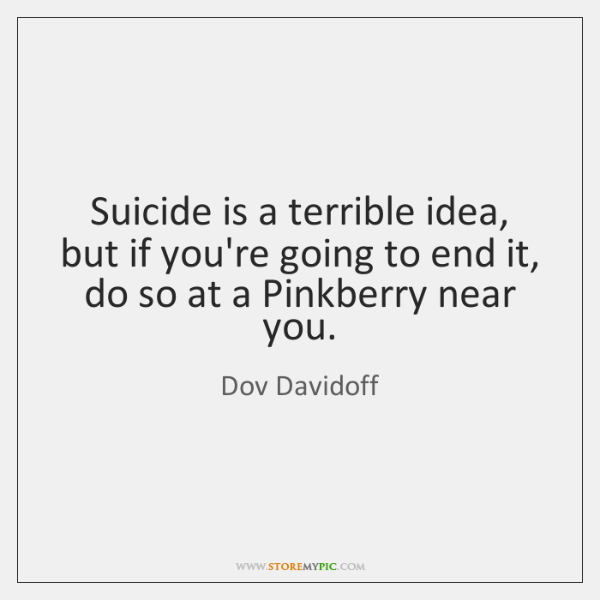Suicide is a terrible idea, but if you're going to end it, ...
