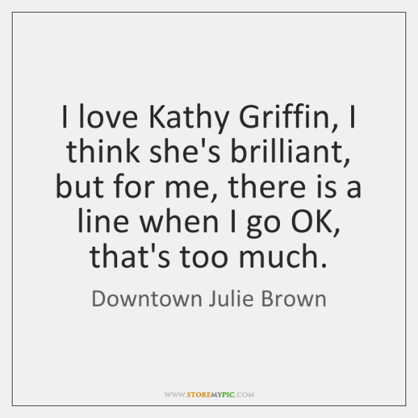 I love Kathy Griffin, I think she's brilliant, but for me, there ...