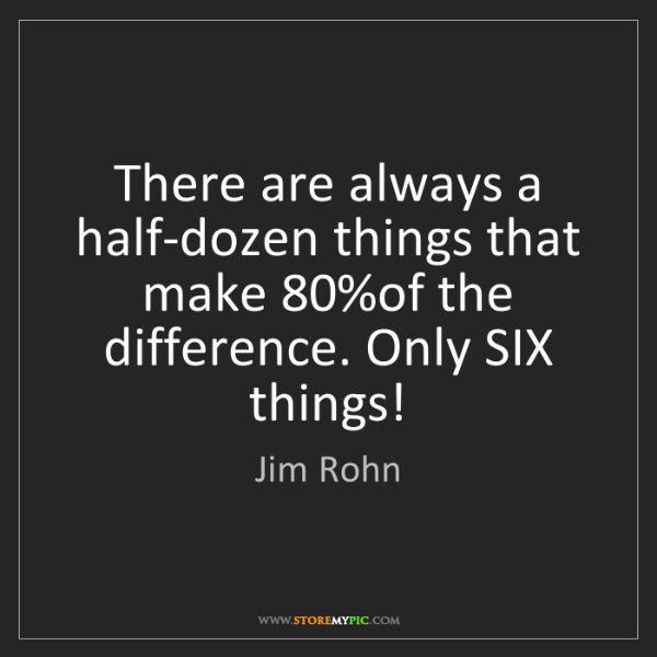 Jim Rohn: There are always a half-dozen things that make 80%of...