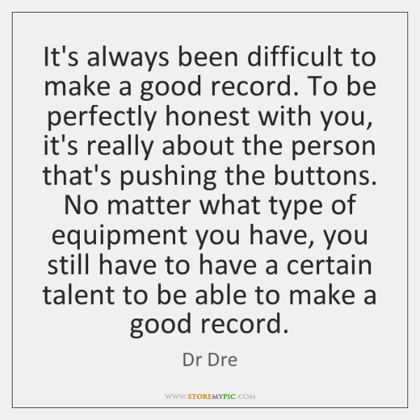 It's always been difficult to make a good record. To be perfectly ...