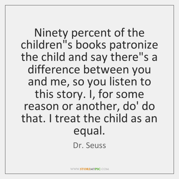 Ninety percent of the children's books patronize the child and say there's ...