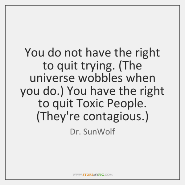 You do not have the right to quit trying. (The universe wobbles ...