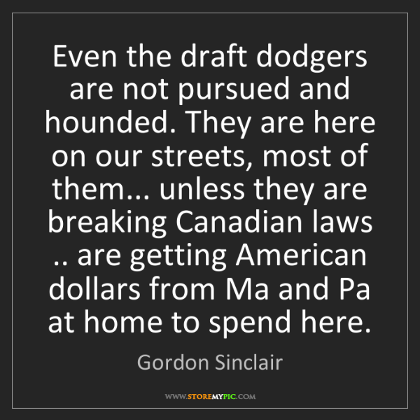 Gordon Sinclair: Even the draft dodgers are not pursued and hounded. They...
