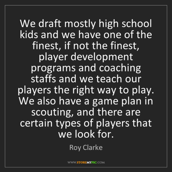 Roy Clarke: We draft mostly high school kids and we have one of the...