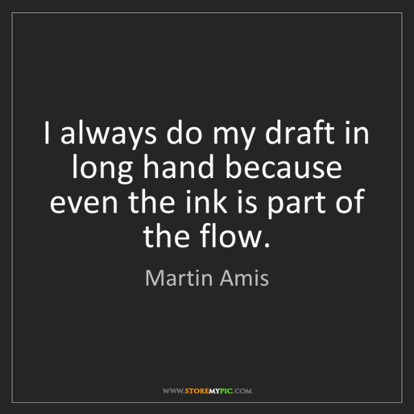 Martin Amis: I always do my draft in long hand because even the ink...