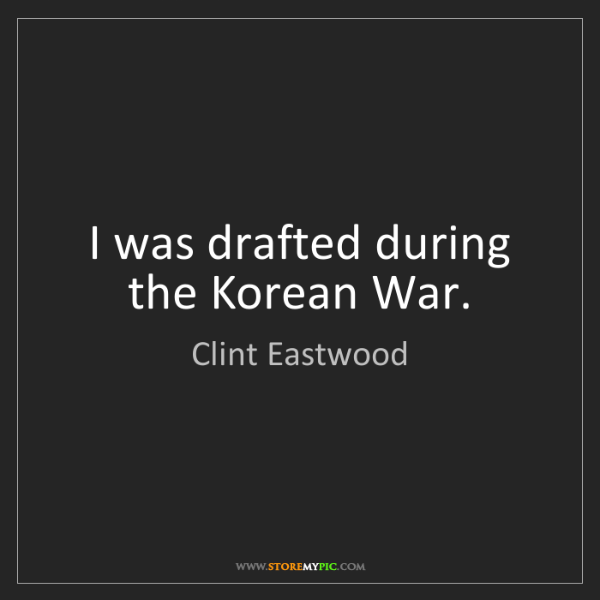 Clint Eastwood: I was drafted during the Korean War.