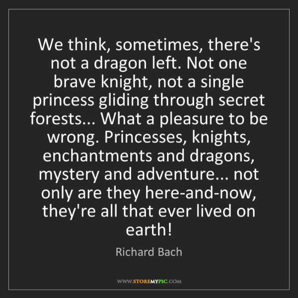 Richard Bach: We think, sometimes, there's not a dragon left. Not one...