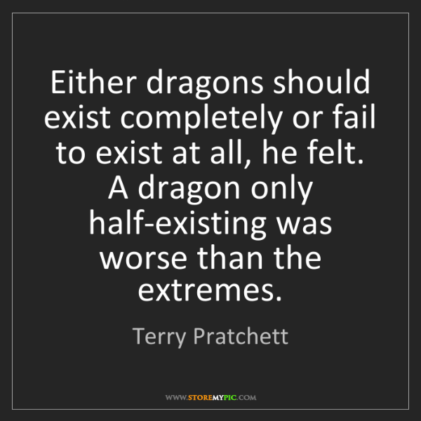 Terry Pratchett: Either dragons should exist completely or fail to exist...