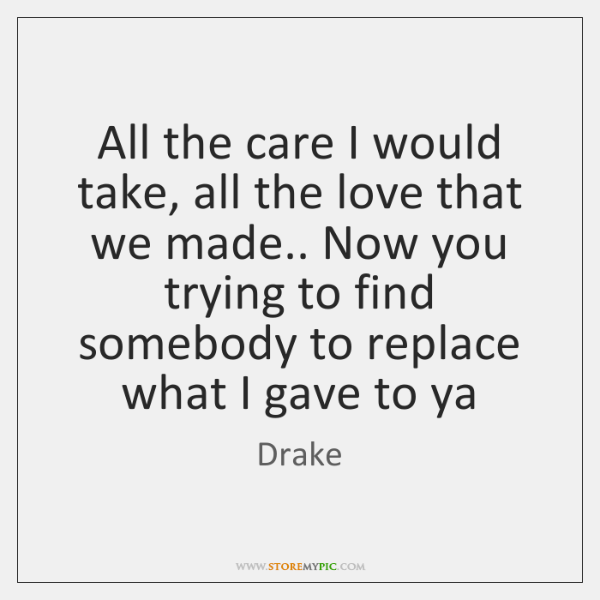 All the care I would take, all the love that we made.. ...