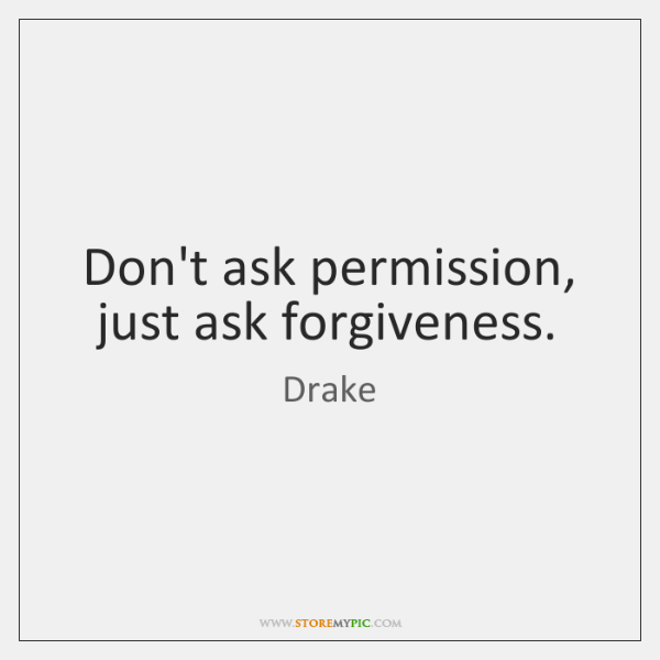 Don't ask permission, just ask forgiveness.