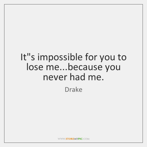 It's impossible for you to lose me...because you never had me.