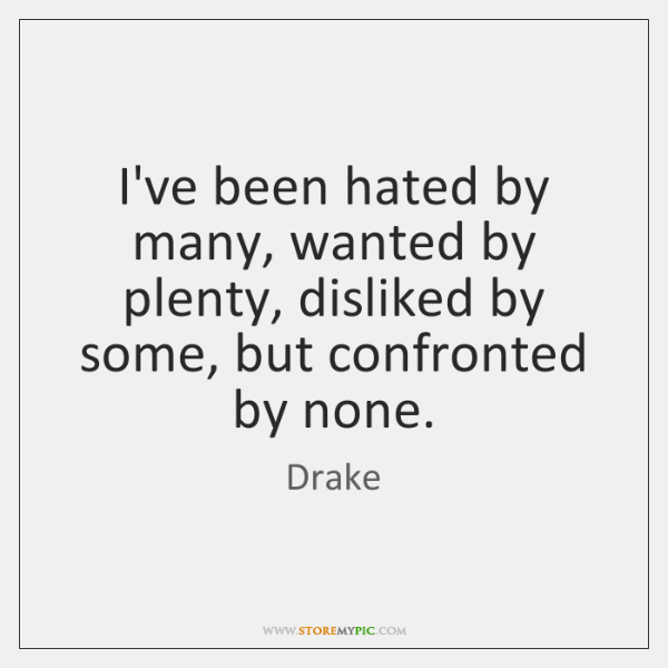 I've been hated by many, wanted by plenty, disliked by some, but ...