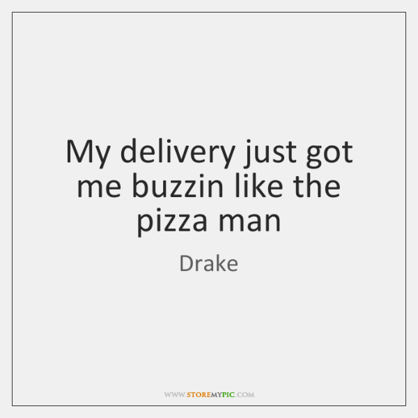 My delivery just got me buzzin like the pizza man
