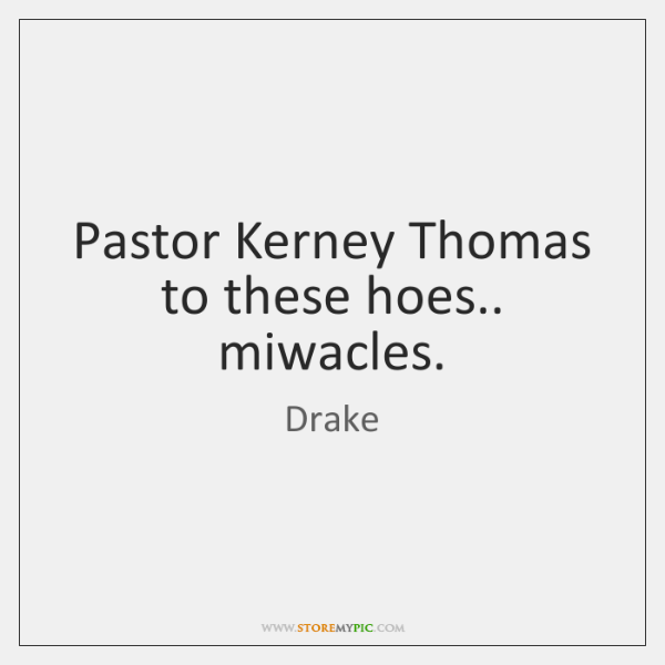 Pastor Kerney Thomas to these hoes.. miwacles.