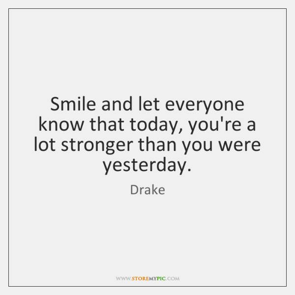 Smile and let everyone know that today, you're a lot stronger than ...