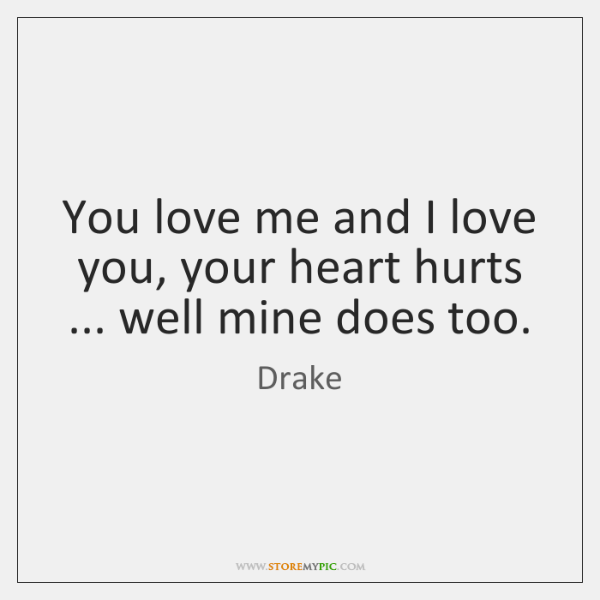 You love me and I love you, your heart hurts ... well mine ...