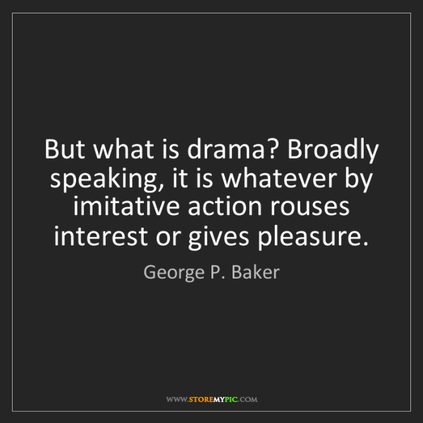 George P. Baker: But what is drama? Broadly speaking, it is whatever by...
