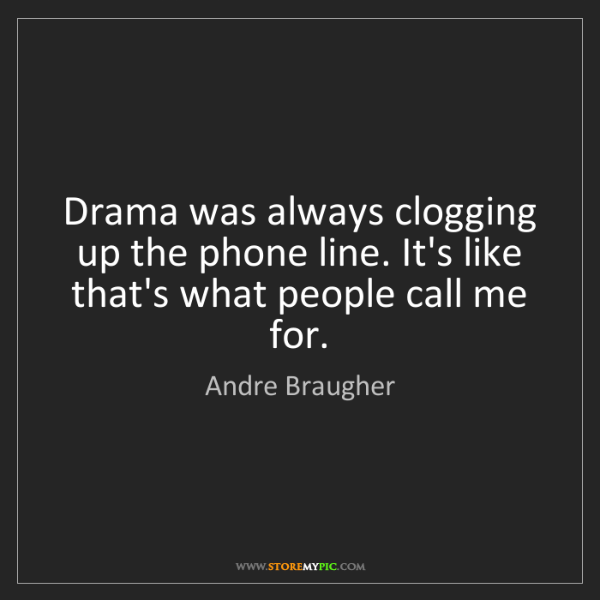 Andre Braugher: Drama was always clogging up the phone line. It's like...