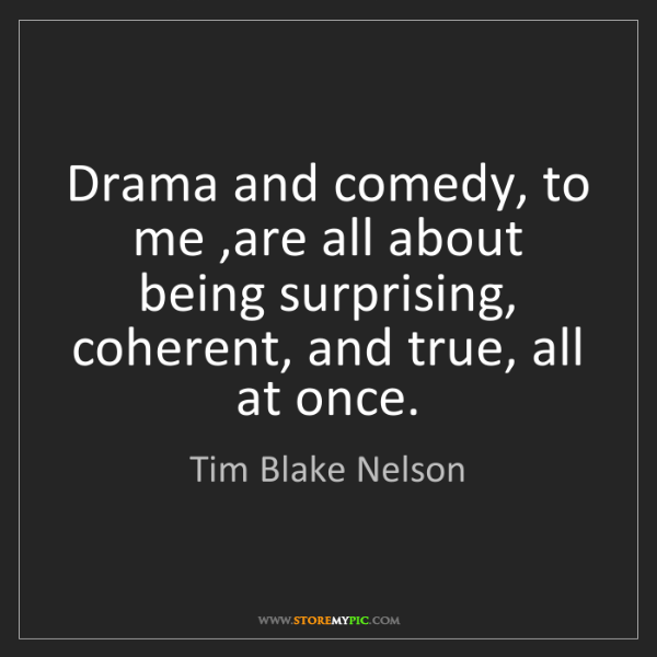 Tim Blake Nelson: Drama and comedy, to me ,are all about being surprising,...