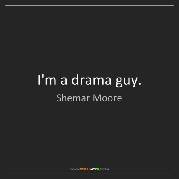 Shemar Moore: I'm a drama guy.