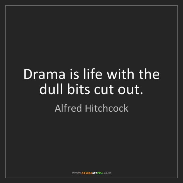 Alfred Hitchcock: Drama is life with the dull bits cut out.