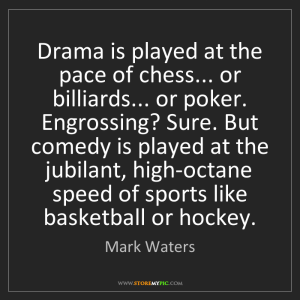Mark Waters: Drama is played at the pace of chess... or billiards......