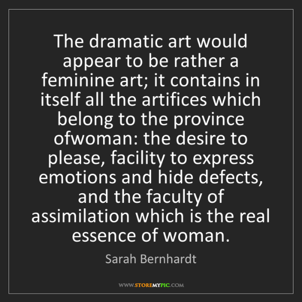 Sarah Bernhardt: The dramatic art would appear to be rather a feminine...