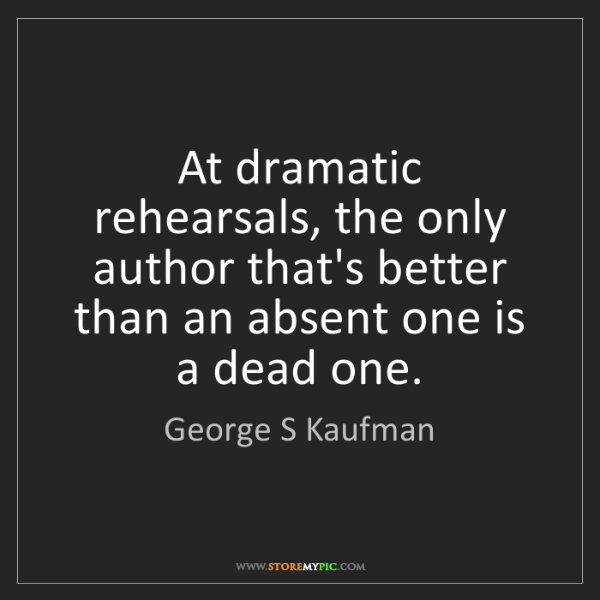 George S Kaufman: At dramatic rehearsals, the only author that's better...