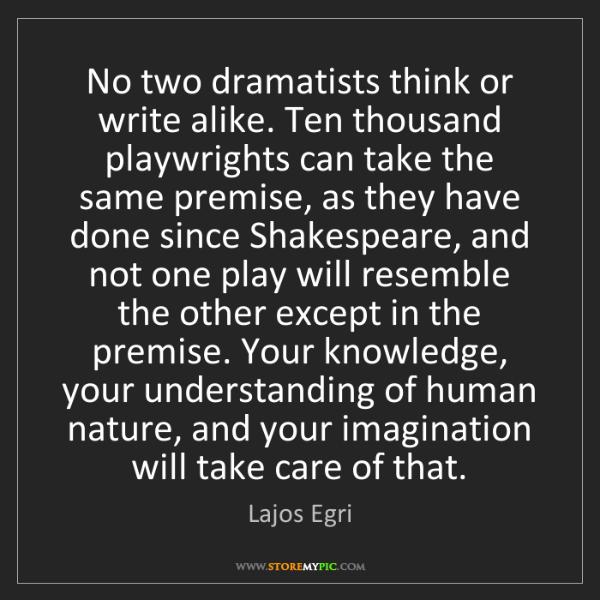 Lajos Egri: No two dramatists think or write alike. Ten thousand...