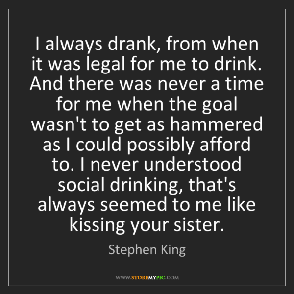 Stephen King: I always drank, from when it was legal for me to drink....