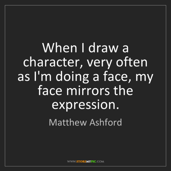 Matthew Ashford: When I draw a character, very often as I'm doing a face,...