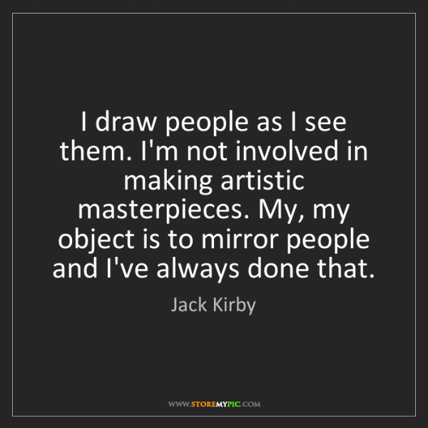Jack Kirby: I draw people as I see them. I'm not involved in making...