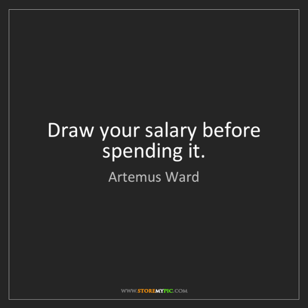 Artemus Ward: Draw your salary before spending it.