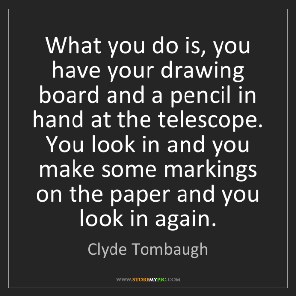 Clyde Tombaugh: What you do is, you have your drawing board and a pencil...
