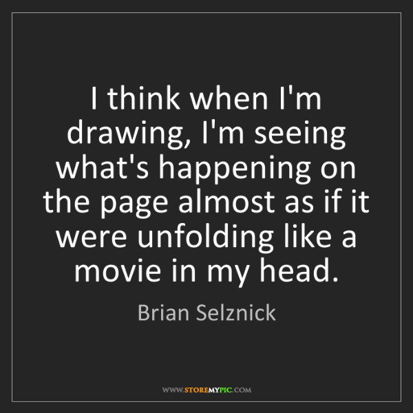 Brian Selznick: I think when I'm drawing, I'm seeing what's happening...