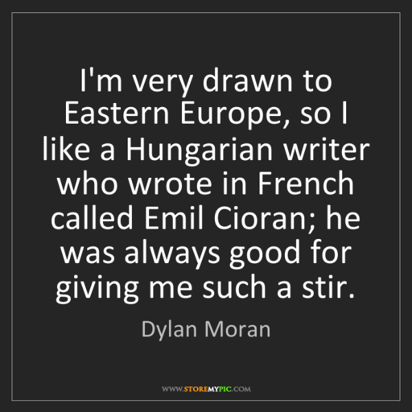 Dylan Moran: I'm very drawn to Eastern Europe, so I like a Hungarian...