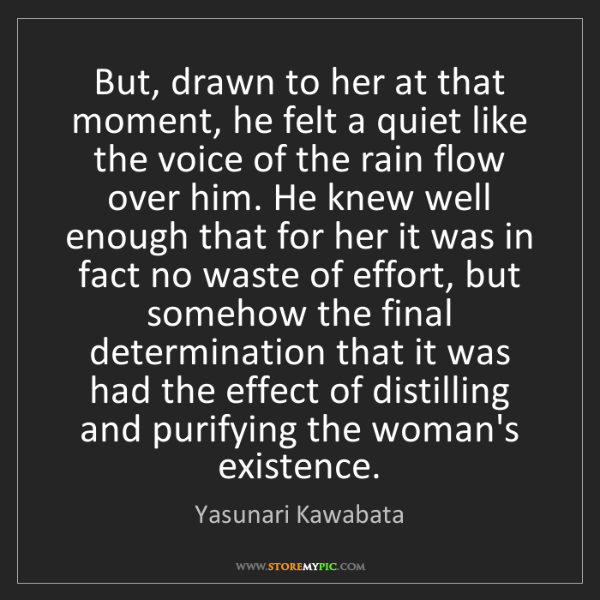 Yasunari Kawabata: But, drawn to her at that moment, he felt a quiet like...